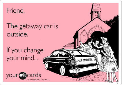 Friend,The getaway car isoutside.  If you changeyour mind...