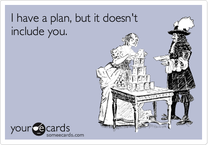 I have a plan, but it doesn'tinclude you.