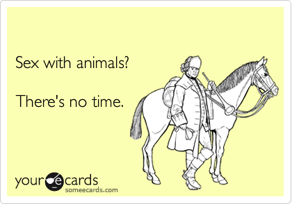 Sex with animals? There's no time.