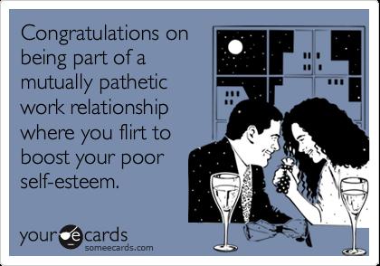 Congratulations onbeing part of amutually patheticwork relationshipwhere you flirt toboost your poor self-esteem.