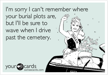 I'm sorry I can't remember where your burial plots are,