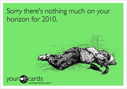 Sorry there's nothing much on your horizon for 2010.