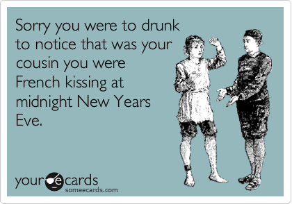 Sorry you were to drunk to notice that was your cousin you were French kissing at midnight New Years Eve.
