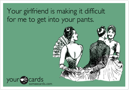 Your girlfriend is making it difficult for me to get into your pants.