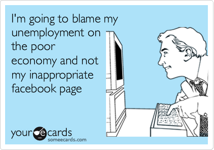 I'm going to blame my unemployment onthe pooreconomy and notmy inappropriate facebook page