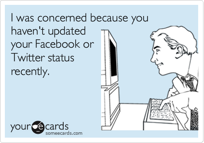 I was concerned because you haven't updatedyour Facebook orTwitter statusrecently.