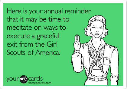 Here is your annual reminder that it may be time to meditate on ways to execute a graceful exit from the Girl Scouts of America.