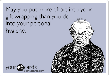 May you put more effort into your gift wrapping than you do into your personal hygiene.