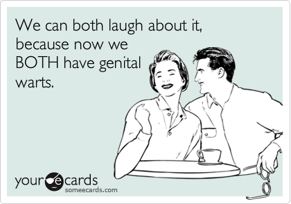We can both laugh about it, because now weBOTH have genitalwarts.