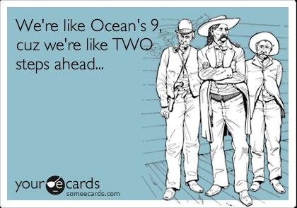 We're like Ocean's 9,cuz we're like TWOsteps ahead...