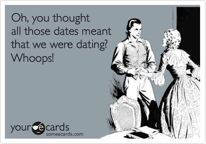 Oh, you thoughtall those dates meantthat we were dating?Whoops!