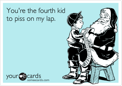 You're the fourth kidto piss on my lap.