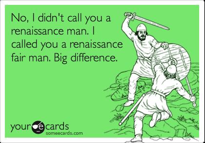 No, I didn't call you a renaissance man. I called you a renaissance fair man. Big difference.