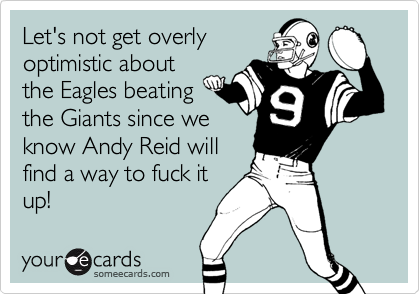Let's not get overlyoptimistic aboutthe Eagles beatingthe Giants since weknow Andy Reid willfind a way to fuck itup!