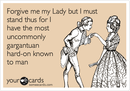 Forgive me my Lady but I must stand thus for Ihave the mostuncommonlygargantuanhard-on knownto man