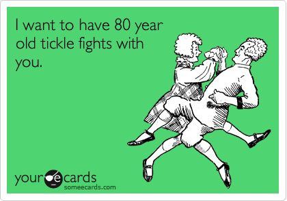 I want to have 80 year old tickle fights with you.