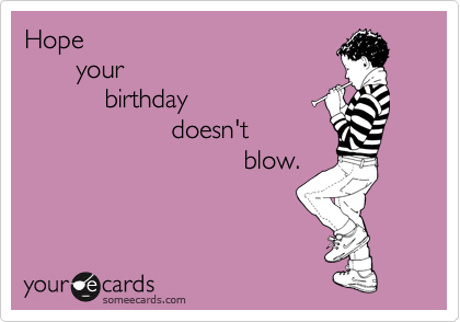 Hope         your             birthday                     doesn't                                blow.