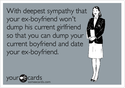 With deepest sympathy that  your ex-boyfriend won't dump his current girlfriend  so that you can dump your  current boyfriend and date your ex-boyfriend.