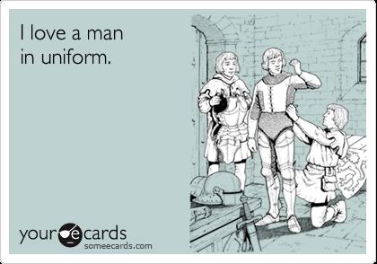 I love a man in uniform.