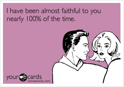 I have been almost faithful to you nearly 100% of the time.