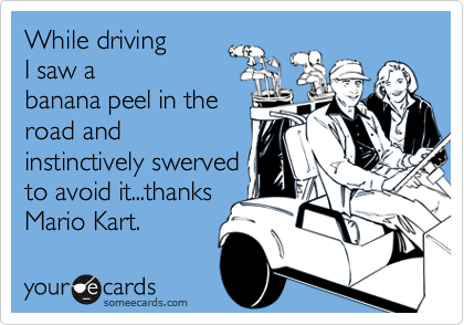 While drivingI saw abanana peel in theroad andinstinctively swervedto avoid it...thanksMario Kart.