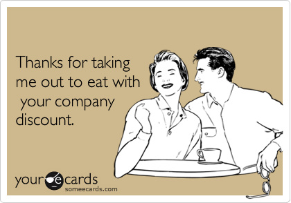Thanks for taking me out to eat with your companydiscount.