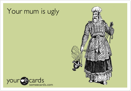 Your mum is ugly