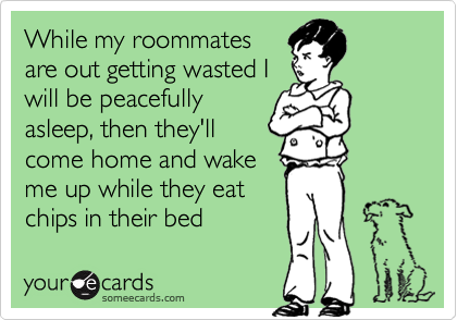 While my roommatesare out getting wasted Iwill be peacefullyasleep, then they'llcome home and wakeme up while they eatchips in their bed