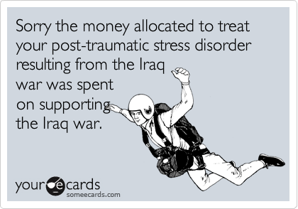 Sorry the money allocated to treat your post-traumatic stress disorder resulting from the Iraq