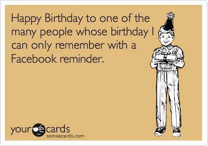 Happy Birthday to one of the many people whose birthday I can only remember with a Facebook reminder.