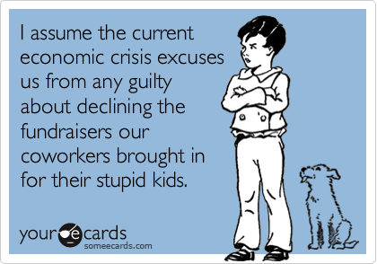 I assume the currenteconomic crisis excusesus from any guiltyabout declining thefundraisers ourcoworkers brought infor their stupid kids.