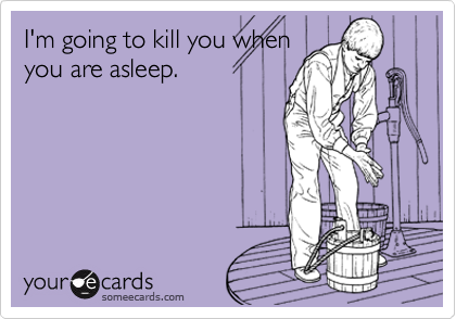 I'm going to kill you when