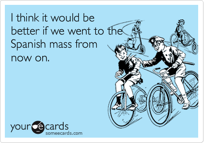 I think it would bebetter if we went to theSpanish mass fromnow on.