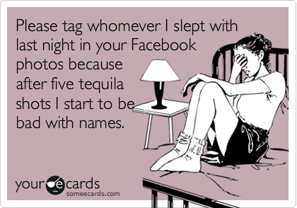 Please tag whomever I slept with last night in your Facebook photos because after five tequila shots I start to be bad with names.
