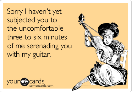 Sorry I haven't yetsubjected you tothe uncomfortablethree to six minutesof me serenading youwith my guitar.