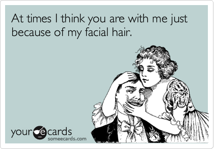 At times I think you are with me just because of my facial hair.