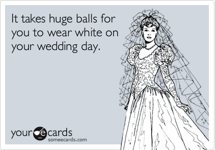 It takes huge balls foryou to wear white onyour wedding day.
