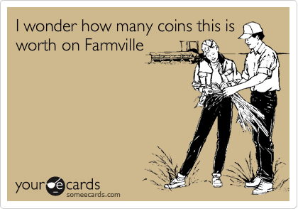 I wonder how many coins this is worth on Farmville