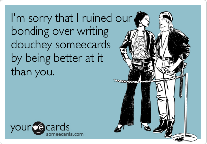 I'm sorry that I ruined our