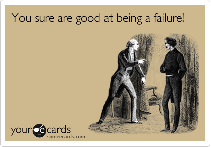 You sure are good at being a failure!