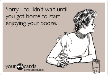 Sorry I couldn't wait until you got home to start enjoying your booze.