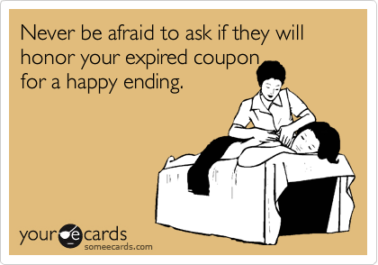 Never be afraid to ask if they will honor your expired couponfor a happy ending.
