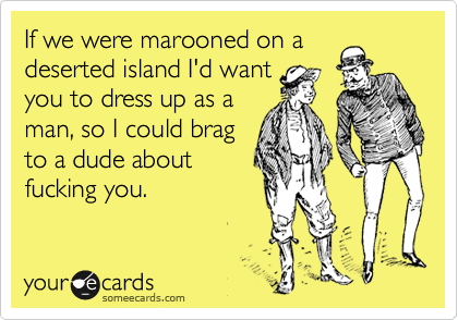 If we were marooned on a deserted island I'd want you to dress up as a man, so I could brag to a dude about fucking you.