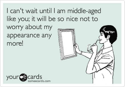 I can't wait until I am middle-aged like you; it will be so nice not to worry about my