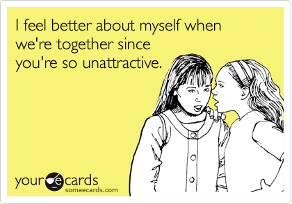 I feel better about myself when we're together sinceyou're so unattractive.
