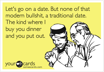 Let's go on a date. But none of that modern bullshit, a traditional date. The kind where I buy you dinner and you put out.