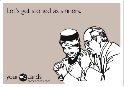 Let's get stoned as sinners.