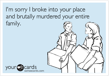 I'm sorry I broke into your place and brutally murdered your entire family.
