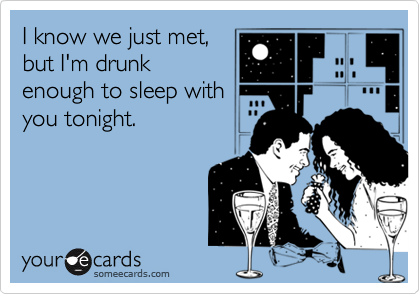 I know we just met, but I'm drunk enough to sleep with you tonight.