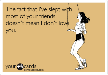 The fact that I've slept withmost of your friendsdoesn't mean I don't loveyou.
